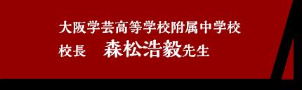大阪学芸高等学校附属中学校 校長 森松浩毅先生