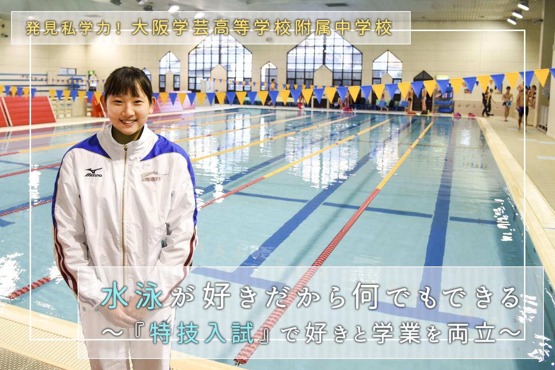 発見私学力! 大阪学芸高等学校附属中学校 水泳が好きだから何でもできる~『特技入試』で好きと学業を両立~