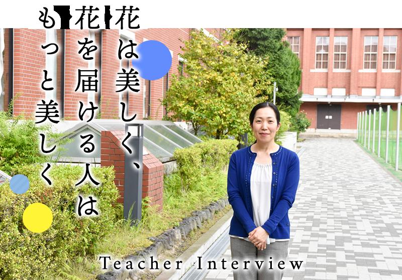 Teacher Interview 花は美しく、 花を届ける人は もっと美しく