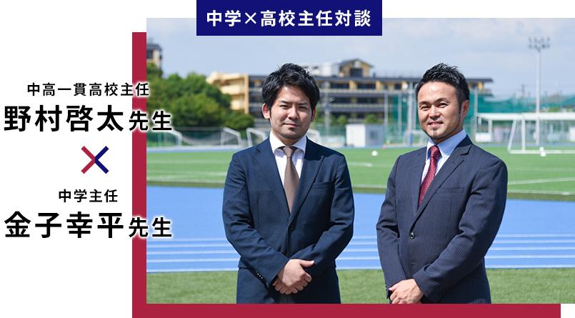 中学×高校主任対談 中高一貫高校主任 野村啓太先生 × 中学主任 金子幸平先生